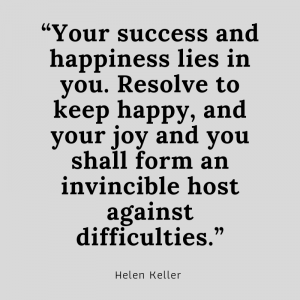 """Your success and happiness lies in you. Resolve to keep happy, and your joy and you shall form an invincible host against difficulties."" said by Helen Keller"