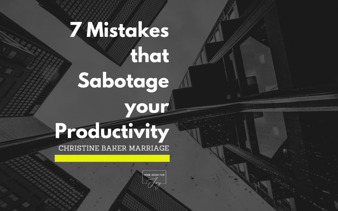 7 Mistakes that Sabotage your Productivity